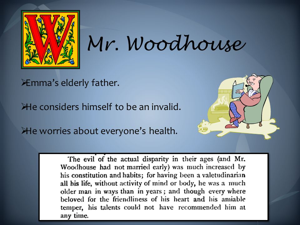 Mr.Woodhouse  Emma's elderly father.  He considers himself to be an invalid.