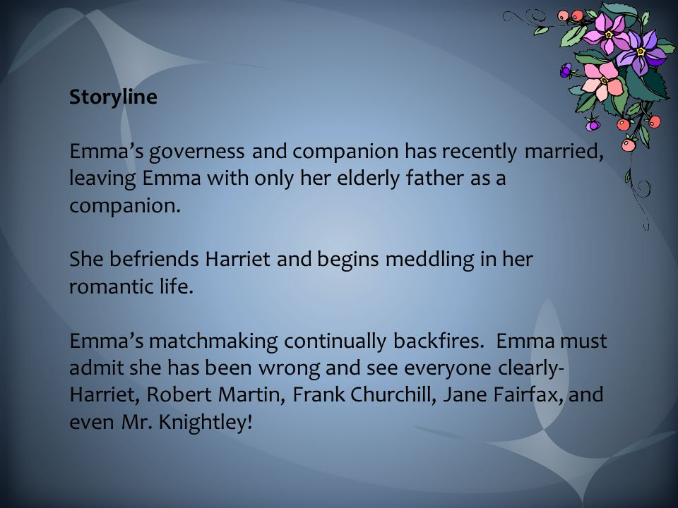 Storyline Emma's governess and companion has recently married, leaving Emma with only her elderly father as a companion.