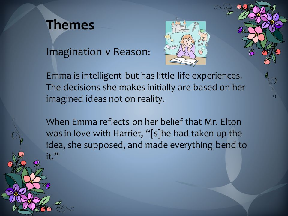 Themes Imagination v Reason : Emma is intelligent but has little life experiences.