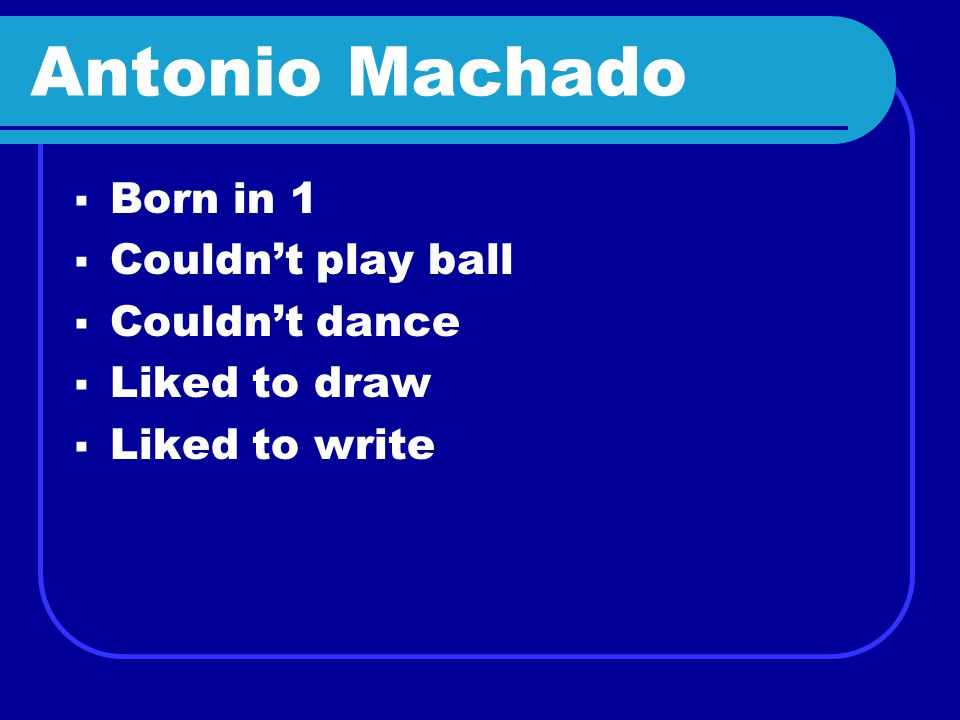 Antonio Machado  Born in 1  Couldn't play ball  Couldn't dance  Liked to draw  Liked to write