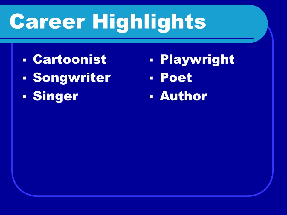 Career Highlights CCartoonist SSongwriter SSinger PPlaywright PPoet AAuthor