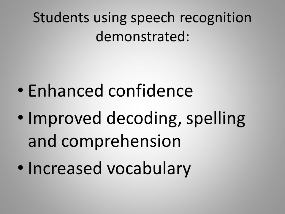 Students using speech recognition demonstrated: Enhanced confidence Improved decoding, spelling and comprehension Increased vocabulary