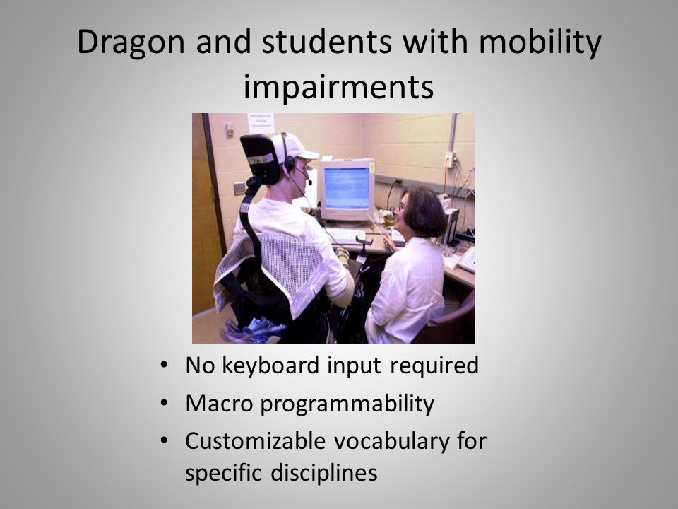 Dragon and students with mobility impairments No keyboard input required Macro programmability Customizable vocabulary for specific disciplines