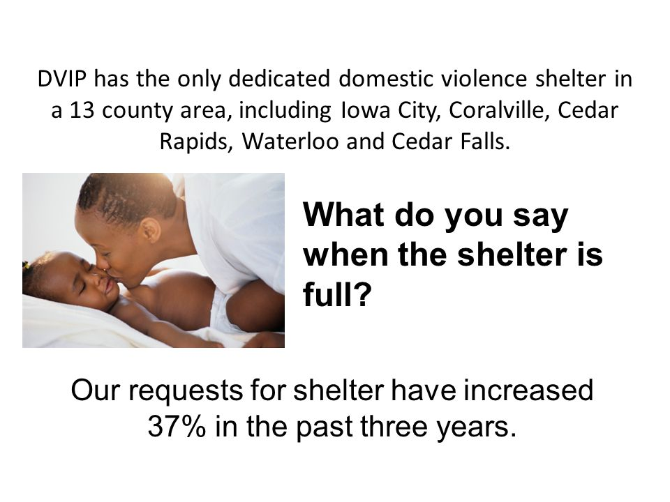 DVIP has the only dedicated domestic violence shelter in a 13 county area, including Iowa City, Coralville, Cedar Rapids, Waterloo and Cedar Falls. Wh