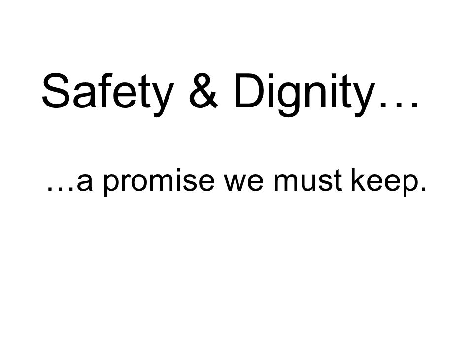 Safety & Dignity… …a promise we must keep.