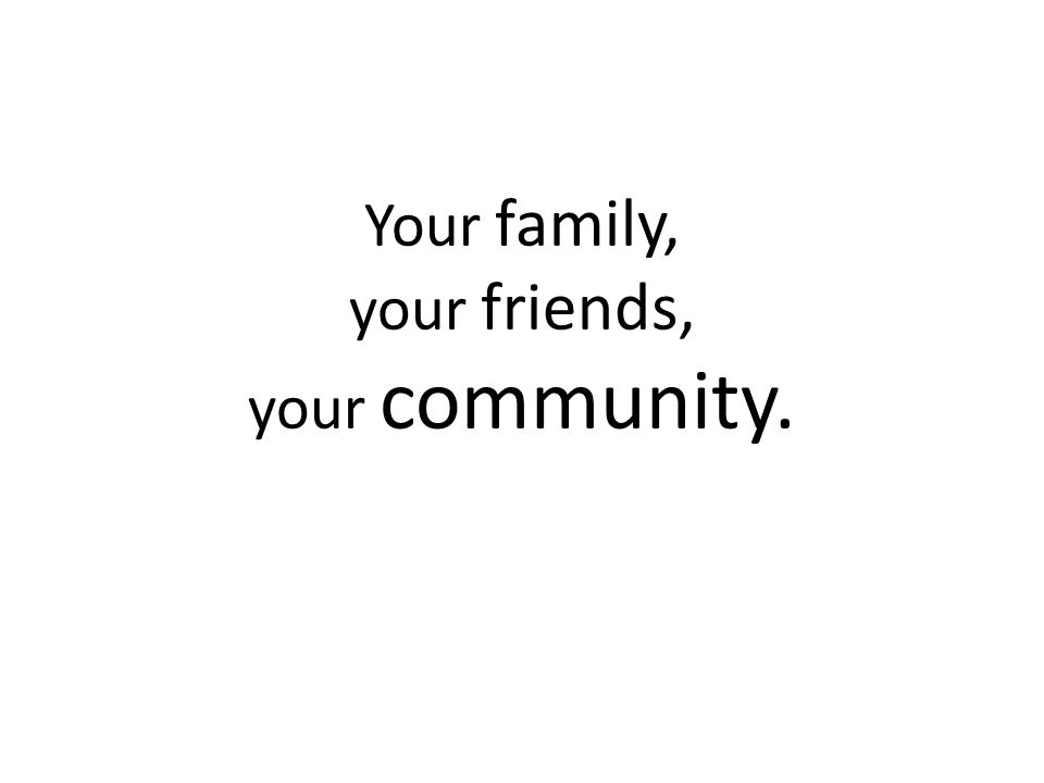 Your family, your friends, your community.