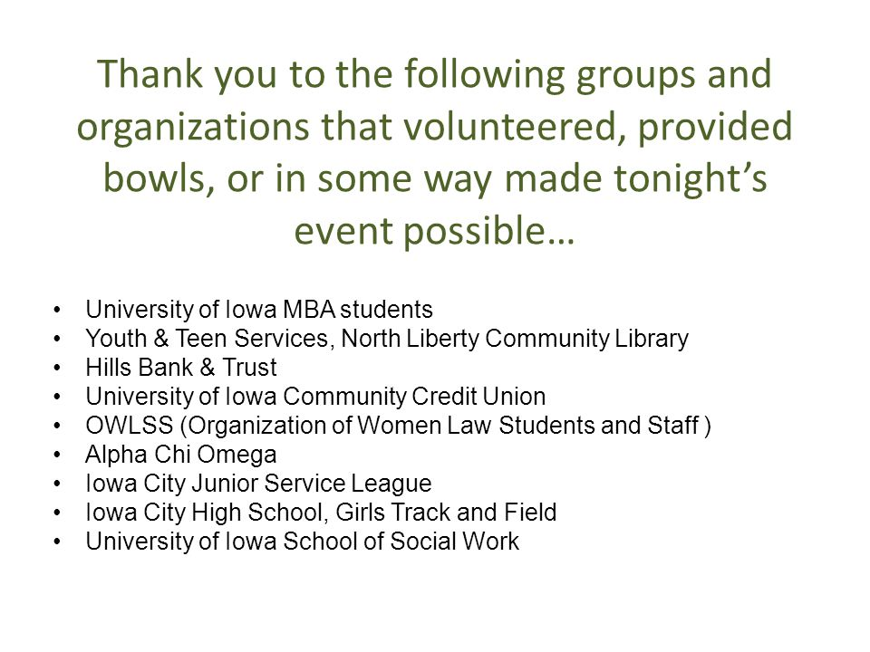 Thank you to the following groups and organizations that volunteered, provided bowls, or in some way made tonight's event possible… University of Iowa MBA students Youth & Teen Services, North Liberty Community Library Hills Bank & Trust University of Iowa Community Credit Union OWLSS (Organization of Women Law Students and Staff ) Alpha Chi Omega Iowa City Junior Service League Iowa City High School, Girls Track and Field University of Iowa School of Social Work
