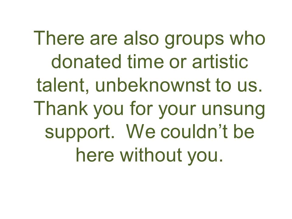There are also groups who donated time or artistic talent, unbeknownst to us. Thank you for your unsung support. We couldn't be here without you.