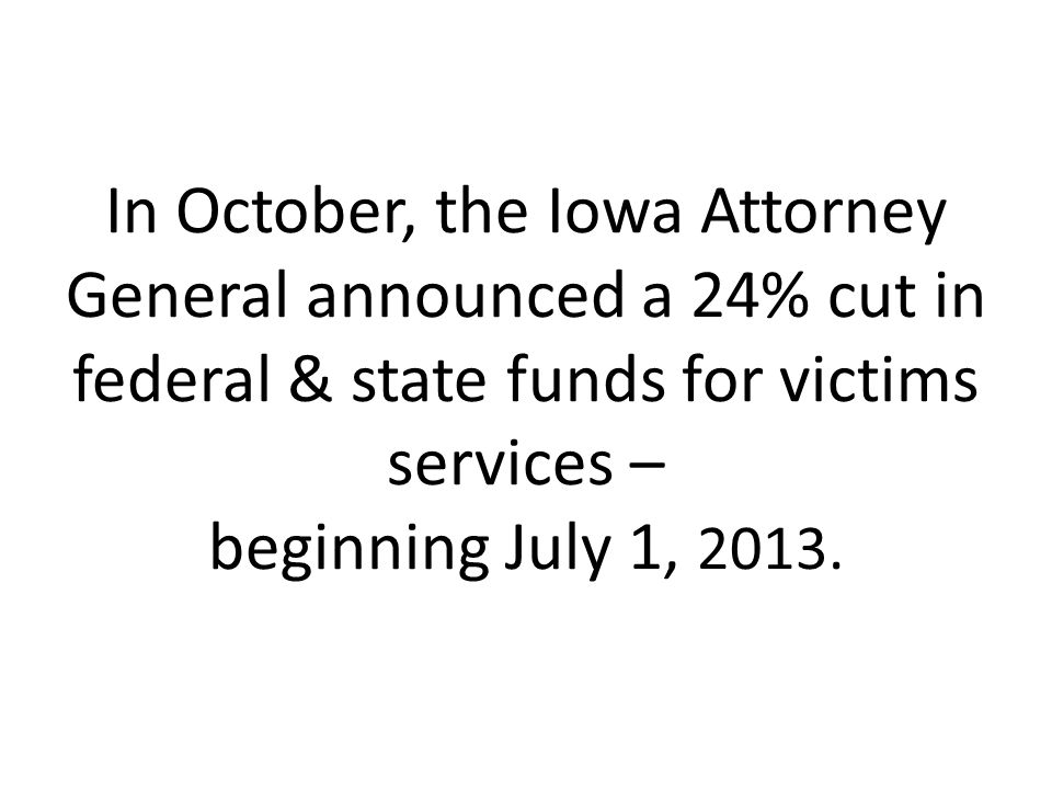 In October, the Iowa Attorney General announced a 24% cut in federal & state funds for victims services – beginning July 1, 2013.