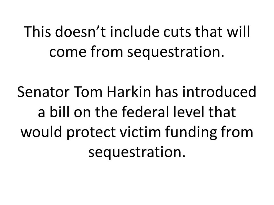 This doesn't include cuts that will come from sequestration. Senator Tom Harkin has introduced a bill on the federal level that would protect victim f