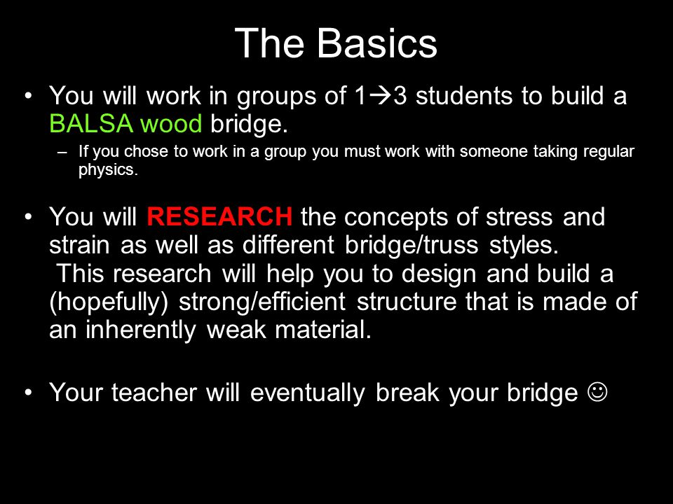 The Basics You will work in groups of 1  3 students to build a BALSA wood bridge. –If you chose to work in a group you must work with someone taking