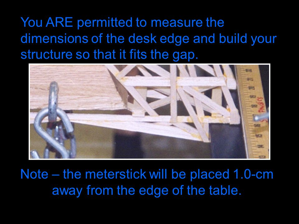 You ARE permitted to measure the dimensions of the desk edge and build your structure so that it fits the gap. Note – the meterstick will be placed 1.