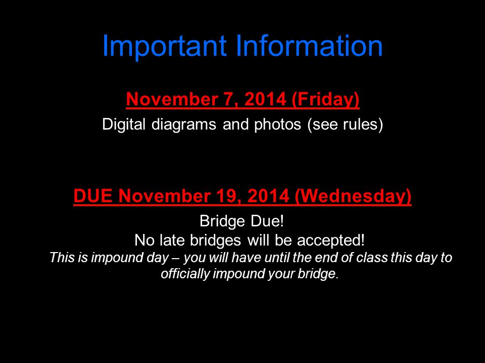 Important Information November 7, 2014 (Friday) Digital diagrams and photos (see rules) DUE November 19, 2014 (Wednesday) Bridge Due! No late bridges