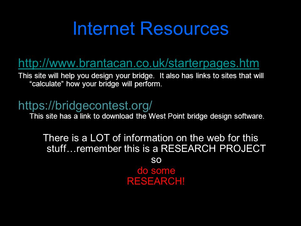 """Internet Resources http://www.brantacan.co.uk/starterpages.htm This site will help you design your bridge. It also has links to sites that will """"calcu"""