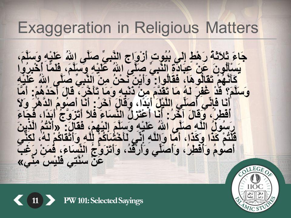 11PW 101: Selected Sayings11 Exaggeration in Religious Matters جَاءَ ثَلاَثَةُ رَهْطٍ إِلَى بُيُوتِ أَزْوَاجِ النَّبِيِّ صَلَّى اللهُ عَلَيْهِ وَسَلَّمَ، يَسْأَلُونَ عَنْ عِبَادَةِ النَّبِيِّ صَلَّى اللهُ عَلَيْهِ وَسَلَّمَ، فَلَمَّا أُخْبِرُوا كَأَنَّهُمْ تَقَالُّوهَا، فَقَالُوا : وَأَيْنَ نَحْنُ مِنَ النَّبِيِّ صَلَّى اللهُ عَلَيْهِ وَسَلَّمَ؟ قَدْ غُفِرَ لَهُ مَا تَقَدَّمَ مِنْ ذَنْبِهِ وَمَا تَأَخَّرَ، قَالَ أَحَدُهُمْ : أَمَّا أَنَا فَإِنِّي أُصَلِّي اللَّيْلَ أَبَدًا، وَقَالَ آخَرُ : أَنَا أَصُومُ الدَّهْرَ وَلاَ أُفْطِرُ، وَقَالَ آخَرُ : أَنَا أَعْتَزِلُ النِّسَاءَ فَلاَ أَتَزَوَّجُ أَبَدًا، فَجَاءَ رَسُولُ اللَّهِ صَلَّى اللهُ عَلَيْهِ وَسَلَّمَ إِلَيْهِمْ، فَقَالَ : « أَنْتُمُ الَّذِينَ قُلْتُمْ كَذَا وَكَذَا، أَمَا وَاللَّهِ إِنِّي لَأَخْشَاكُمْ لِلَّهِ وَأَتْقَاكُمْ لَهُ، لَكِنِّي أَصُومُ وَأُفْطِرُ، وَأُصَلِّي وَأَرْقُدُ، وَأَتَزَوَّجُ النِّسَاءَ، فَمَنْ رَغِبَ عَنْ سُنَّتِي فَلَيْسَ مِنِّي »