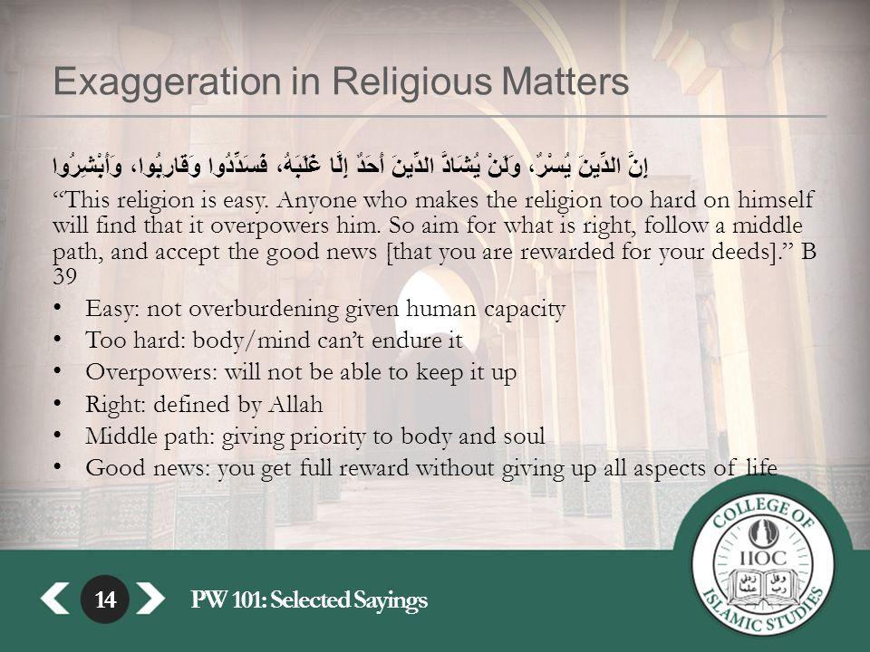 14PW 101: Selected Sayings14 Exaggeration in Religious Matters إِنَّ الدِّينَ يُسْرٌ، وَلَنْ يُشَادَّ الدِّينَ أَحَدٌ إِلَّا غَلَبَهُ، فَسَدِّدُوا وَقَارِبُوا، وَأَبْشِرُوا This religion is easy.