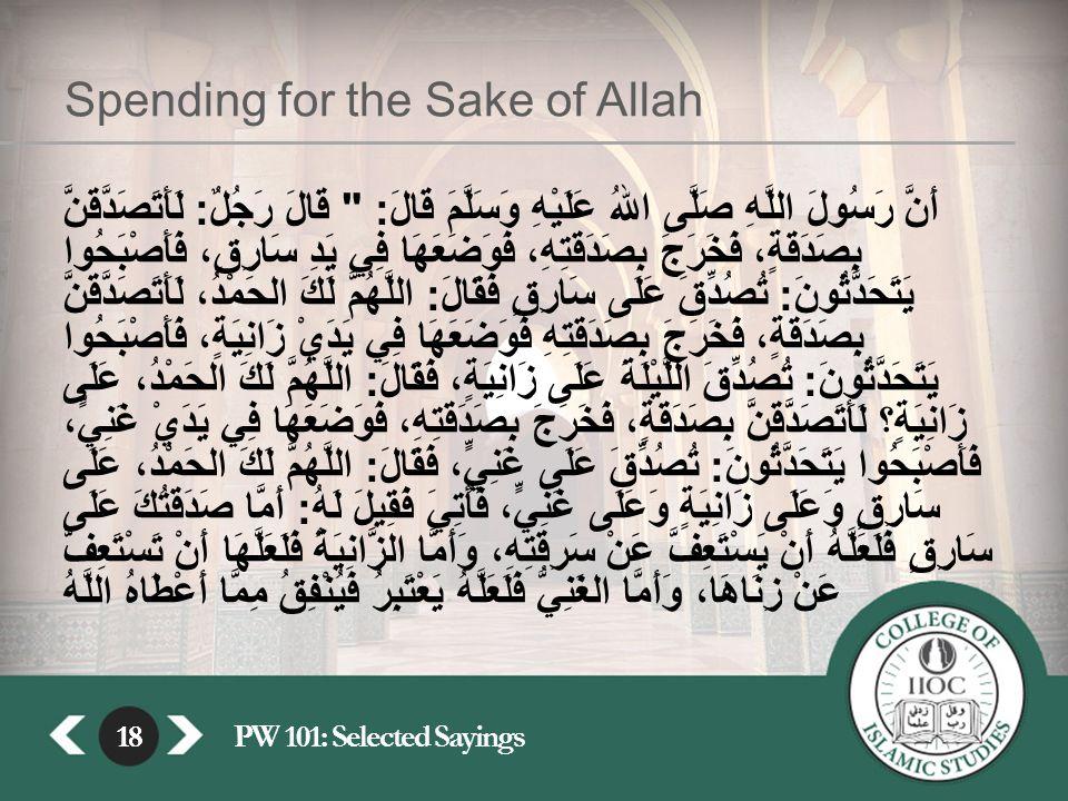 18PW 101: Selected Sayings18 Spending for the Sake of Allah أَنَّ رَسُولَ اللَّهِ صَلَّى اللهُ عَلَيْهِ وَسَلَّمَ قَالَ : قَالَ رَجُلٌ : لَأَتَصَدَّقَنَّ بِصَدَقَةٍ، فَخَرَجَ بِصَدَقَتِهِ، فَوَضَعَهَا فِي يَدِ سَارِقٍ، فَأَصْبَحُوا يَتَحَدَّثُونَ : تُصُدِّقَ عَلَى سَارِقٍ فَقَالَ : اللَّهُمَّ لَكَ الحَمْدُ، لَأَتَصَدَّقَنَّ بِصَدَقَةٍ، فَخَرَجَ بِصَدَقَتِهِ فَوَضَعَهَا فِي يَدَيْ زَانِيَةٍ، فَأَصْبَحُوا يَتَحَدَّثُونَ : تُصُدِّقَ اللَّيْلَةَ عَلَى زَانِيَةٍ، فَقَالَ : اللَّهُمَّ لَكَ الحَمْدُ، عَلَى زَانِيَةٍ؟ لَأَتَصَدَّقَنَّ بِصَدَقَةٍ، فَخَرَجَ بِصَدَقَتِهِ، فَوَضَعَهَا فِي يَدَيْ غَنِيٍّ، فَأَصْبَحُوا يَتَحَدَّثُونَ : تُصُدِّقَ عَلَى غَنِيٍّ، فَقَالَ : اللَّهُمَّ لَكَ الحَمْدُ، عَلَى سَارِقٍ وَعَلَى زَانِيَةٍ وَعَلَى غَنِيٍّ، فَأُتِيَ فَقِيلَ لَهُ : أَمَّا صَدَقَتُكَ عَلَى سَارِقٍ فَلَعَلَّهُ أَنْ يَسْتَعِفَّ عَنْ سَرِقَتِهِ، وَأَمَّا الزَّانِيَةُ فَلَعَلَّهَا أَنْ تَسْتَعِفَّ عَنْ زِنَاهَا، وَأَمَّا الغَنِيُّ فَلَعَلَّهُ يَعْتَبِرُ فَيُنْفِقُ مِمَّا أَعْطَاهُ اللَّهُ