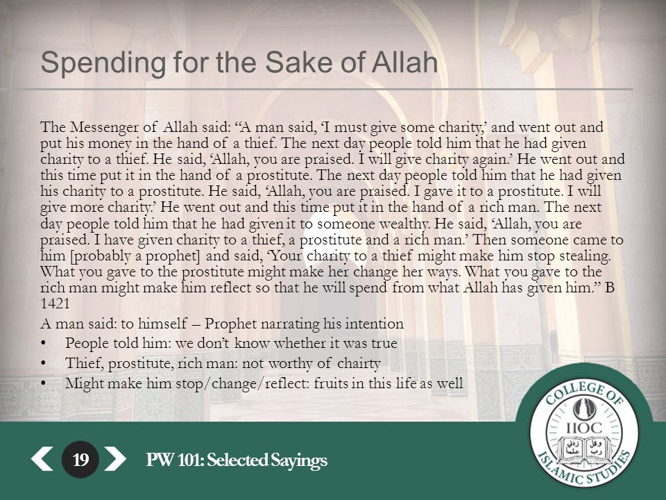 19PW 101: Selected Sayings19 Spending for the Sake of Allah The Messenger of Allah said: A man said, 'I must give some charity,' and went out and put his money in the hand of a thief.
