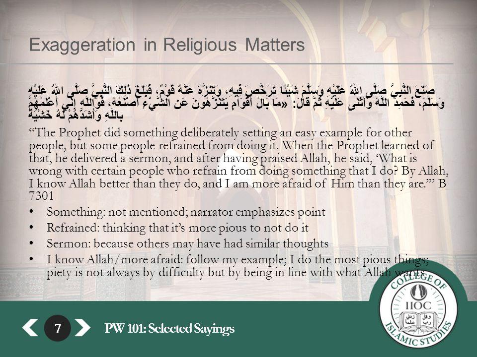7PW 101: Selected Sayings7 Exaggeration in Religious Matters صَنَعَ النَّبِيُّ صَلَّى اللهُ عَلَيْهِ وَسَلَّمَ شَيْئًا تَرَخَّصَ فِيهِ، وَتَنَزَّهَ عَنْهُ قَوْمٌ، فَبَلَغَ ذَلِكَ النَّبِيَّ صَلَّى اللهُ عَلَيْهِ وَسَلَّمَ، فَحَمِدَ اللَّهَ وَأَثْنَى عَلَيْهِ ثُمَّ قَالَ : « مَا بَالُ أَقْوَامٍ يَتَنَزَّهُونَ عَنِ الشَّيْءِ أَصْنَعُهُ، فَوَاللَّهِ إِنِّي أَعْلَمُهُمْ بِاللَّهِ وَأَشَدُّهُمْ لَهُ خَشْيَةً The Prophet did something deliberately setting an easy example for other people, but some people refrained from doing it.