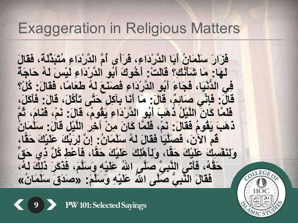 9PW 101: Selected Sayings9 Exaggeration in Religious Matters فَزَارَ سَلْمَانُ أَبَا الدَّرْدَاءِ، فَرَأَى أُمَّ الدَّرْدَاءِ مُتَبَذِّلَةً، فَقَالَ لَهَا : مَا شَأْنُكِ؟ قَالَتْ : أَخُوكَ أَبُو الدَّرْدَاءِ لَيْسَ لَهُ حَاجَةٌ فِي الدُّنْيَا، فَجَاءَ أَبُو الدَّرْدَاءِ فَصَنَعَ لَهُ طَعَامًا، فَقَالَ : كُلْ؟ قَالَ : فَإِنِّي صَائِمٌ، قَالَ : مَا أَنَا بِآكِلٍ حَتَّى تَأْكُلَ، قَالَ : فَأَكَلَ، فَلَمَّا كَانَ اللَّيْلُ ذَهَبَ أَبُو الدَّرْدَاءِ يَقُومُ، قَالَ : نَمْ، فَنَامَ، ثُمَّ ذَهَبَ يَقُومُ فَقَالَ : نَمْ، فَلَمَّا كَانَ مِنْ آخِرِ اللَّيْلِ قَالَ : سَلْمَانُ قُمِ الآنَ، فَصَلَّيَا فَقَالَ لَهُ سَلْمَانُ : إِنَّ لِرَبِّكَ عَلَيْكَ حَقًّا، وَلِنَفْسِكَ عَلَيْكَ حَقًّا، وَلِأَهْلِكَ عَلَيْكَ حَقًّا، فَأَعْطِ كُلَّ ذِي حَقٍّ حَقَّهُ، فَأَتَى النَّبِيَّ صَلَّى اللهُ عَلَيْهِ وَسَلَّمَ، فَذَكَرَ ذَلِكَ لَهُ، فَقَالَ النَّبِيُّ صَلَّى اللهُ عَلَيْهِ وَسَلَّمَ : « صَدَقَ سَلْمَانُ »