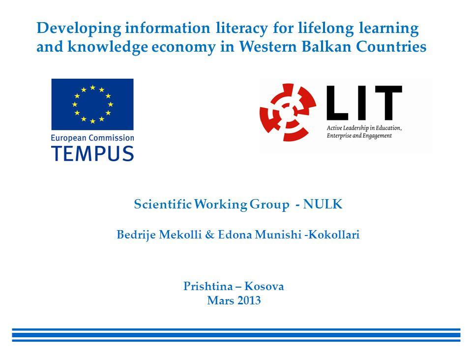 Scientific Working Group - NULK Bedrije Mekolli & Edona Munishi -Kokollari Prishtina – Kosova Mars 2013 Developing information literacy for lifelong learning and knowledge economy in Western Balkan Countries
