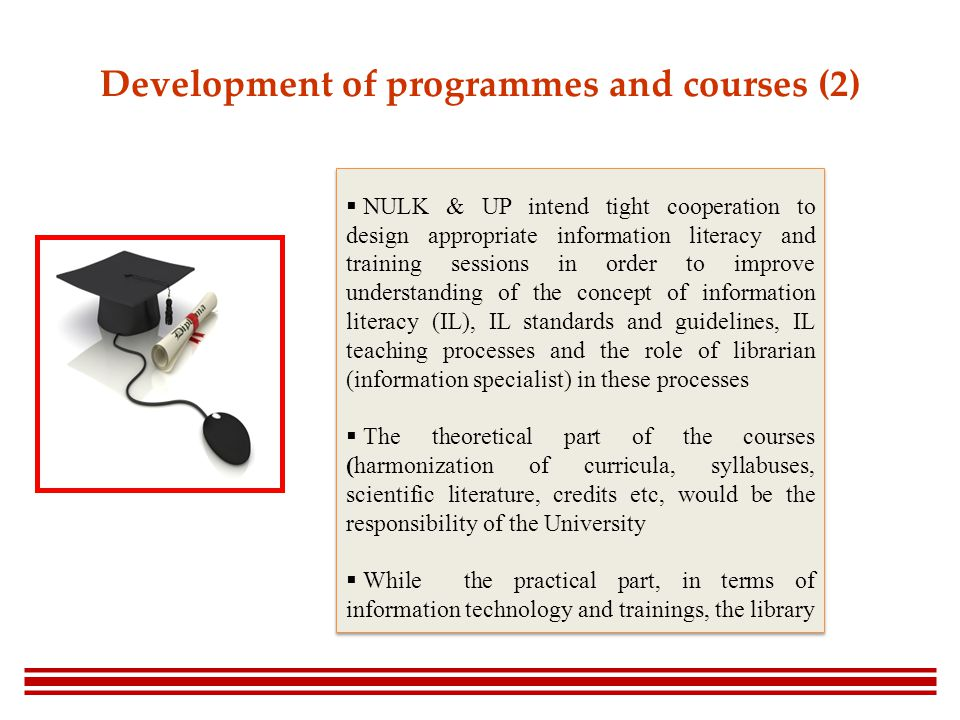Development of programmes and courses (2)  NULK & UP intend tight cooperation to design appropriate information literacy and training sessions in order to improve understanding of the concept of information literacy (IL), IL standards and guidelines, IL teaching processes and the role of librarian (information specialist) in these processes  The theoretical part of the courses (harmonization of curricula, syllabuses, scientific literature, credits etc, would be the responsibility of the University  While the practical part, in terms of information technology and trainings, the library  NULK & UP intend tight cooperation to design appropriate information literacy and training sessions in order to improve understanding of the concept of information literacy (IL), IL standards and guidelines, IL teaching processes and the role of librarian (information specialist) in these processes  The theoretical part of the courses (harmonization of curricula, syllabuses, scientific literature, credits etc, would be the responsibility of the University  While the practical part, in terms of information technology and trainings, the library