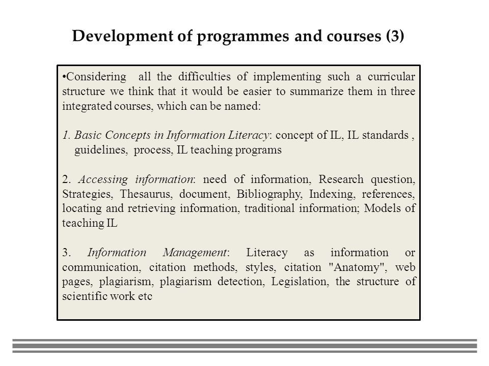 Development of programmes and courses (3) Considering all the difficulties of implementing such a curricular structure we think that it would be easier to summarize them in three integrated courses, which can be named: 1.Basic Concepts in Information Literacy: concept of IL, IL standards, guidelines, process, IL teaching programs 2.