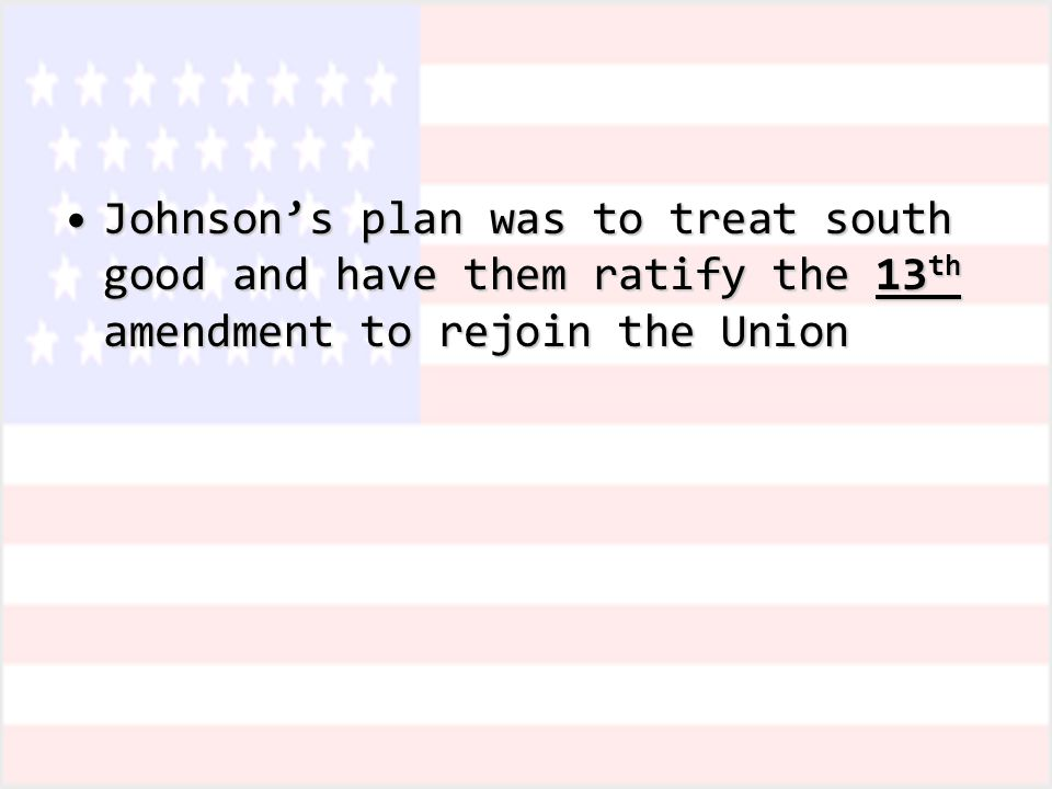 Johnson's plan was to treat south good and have them ratify the 13 th amendment to rejoin the UnionJohnson's plan was to treat south good and have them ratify the 13 th amendment to rejoin the Union