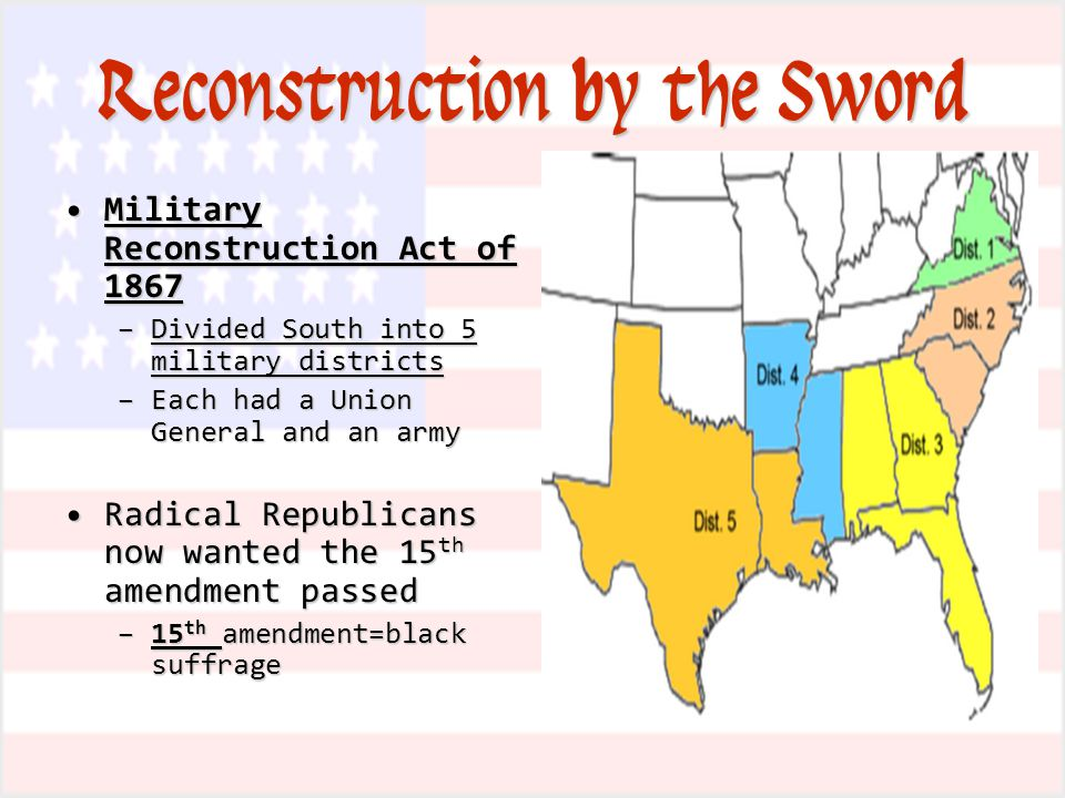 Reconstruction by the Sword Military Reconstruction Act of 1867Military Reconstruction Act of 1867 –Divided South into 5 military districts –Each had a Union General and an army Radical Republicans now wanted the 15 th amendment passedRadical Republicans now wanted the 15 th amendment passed –15 th amendment=black suffrage
