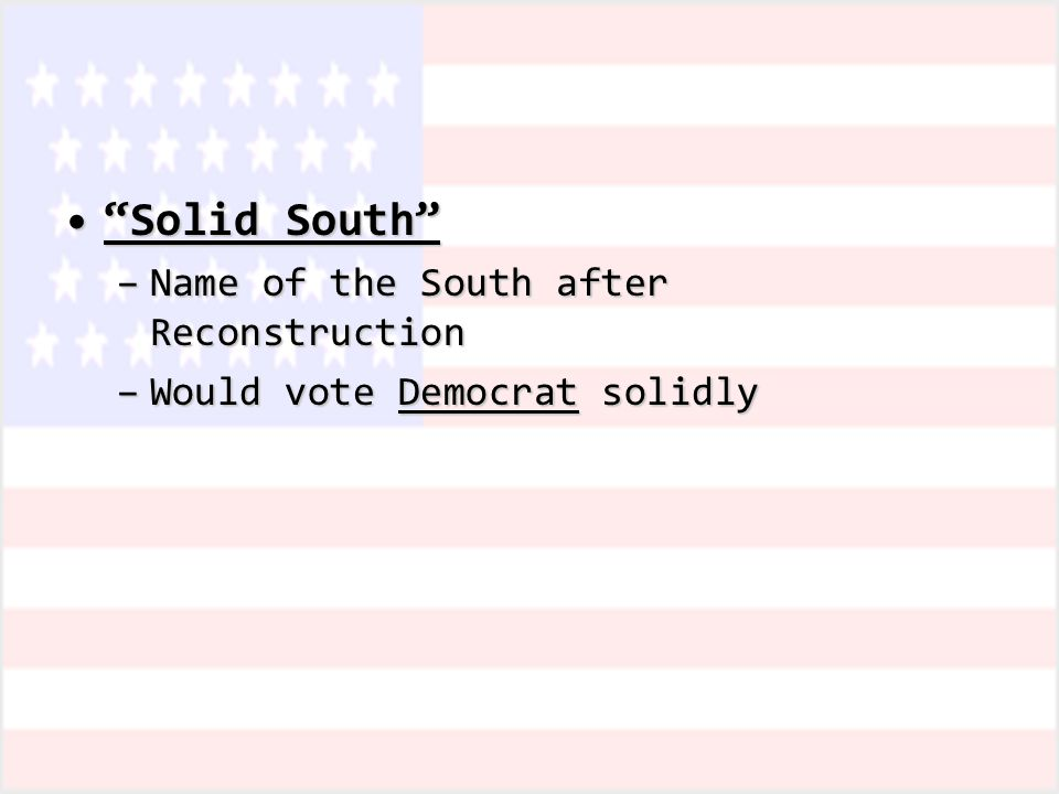 Solid South Solid South –Name of the South after Reconstruction –Would vote Democrat solidly