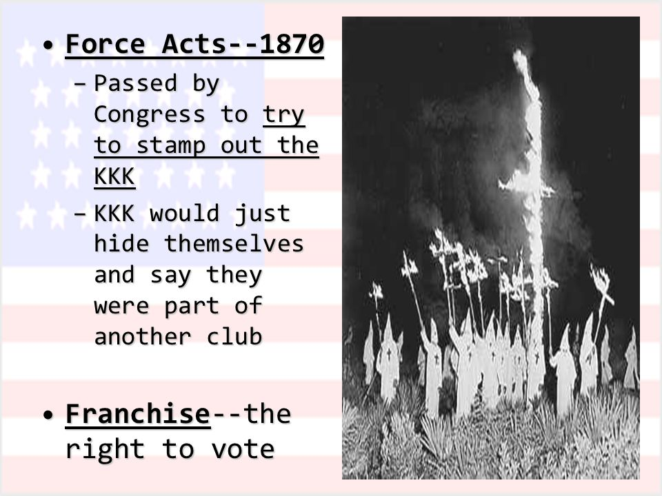 Force Acts--1870Force Acts--1870 –Passed by Congress to try to stamp out the KKK –KKK would just hide themselves and say they were part of another club Franchise--the right to voteFranchise--the right to vote