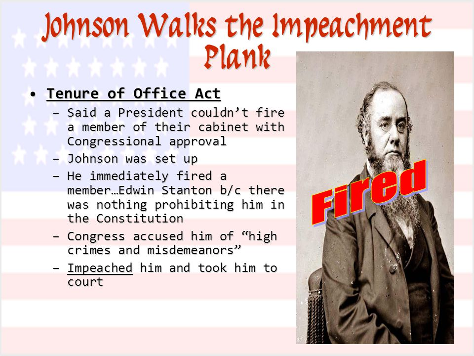 Johnson Walks the Impeachment Plank Tenure of Office ActTenure of Office Act –Said a President couldn't fire a member of their cabinet with Congressional approval –Johnson was set up –He immediately fired a member…Edwin Stanton b/c there was nothing prohibiting him in the Constitution –Congress accused him of high crimes and misdemeanors –Impeached him and took him to court