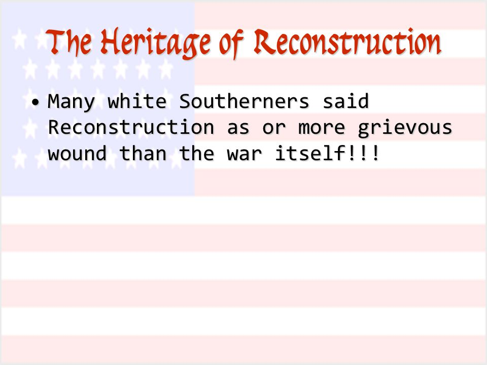 The Heritage of Reconstruction Many white Southerners said Reconstruction as or more grievous wound than the war itself!!!Many white Southerners said Reconstruction as or more grievous wound than the war itself!!!