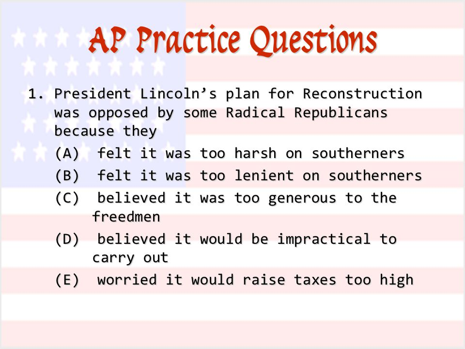 AP Practice Questions 1.President Lincoln's plan for Reconstruction was opposed by some Radical Republicans because they (A) felt it was too harsh on southerners (B) felt it was too lenient on southerners (C) believed it was too generous to the freedmen (D) believed it would be impractical to carry out (E) worried it would raise taxes too high