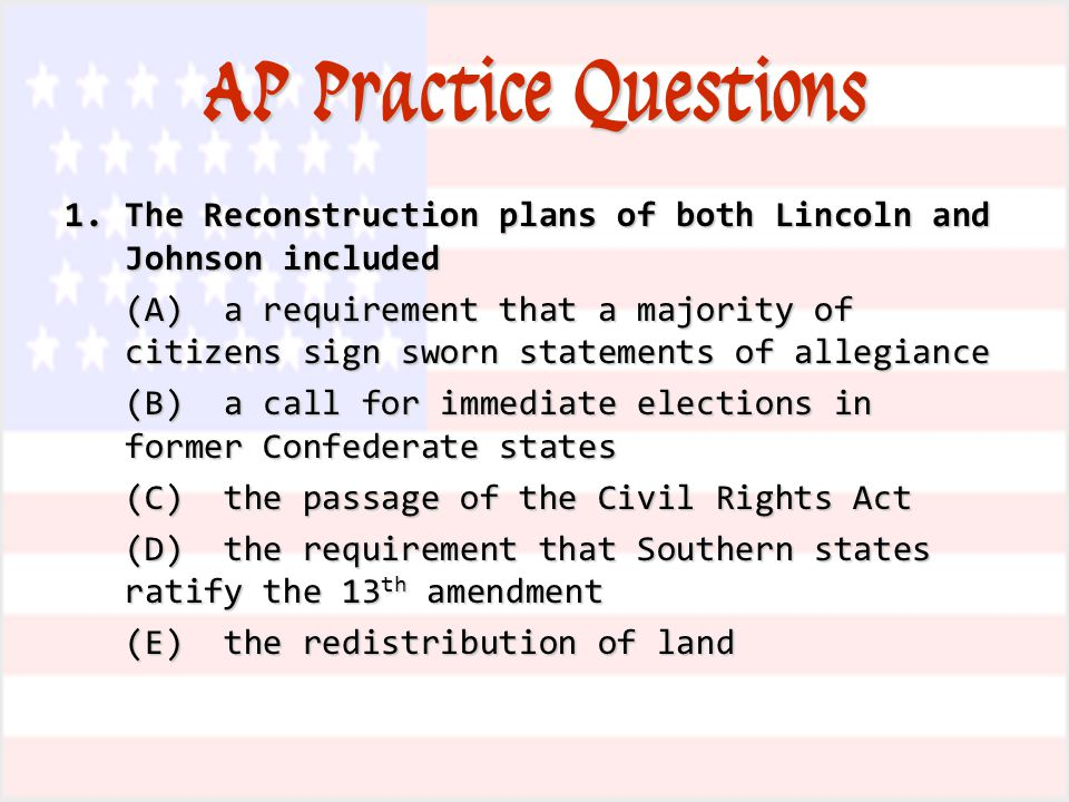 AP Practice Questions 1.The Reconstruction plans of both Lincoln and Johnson included (A) a requirement that a majority of citizens sign sworn statements of allegiance (B) a call for immediate elections in former Confederate states (C) the passage of the Civil Rights Act (D) the requirement that Southern states ratify the 13 th amendment (E) the redistribution of land