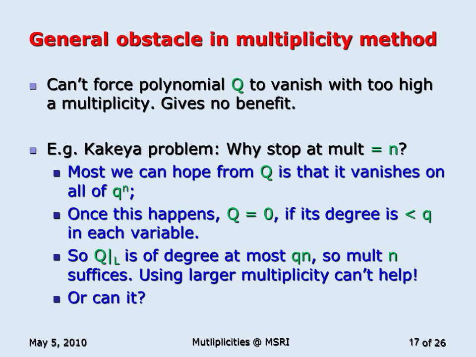 of 26 General obstacle in multiplicity method Can't force polynomial Q to vanish with too high a multiplicity. Gives no benefit. Can't force polynomia