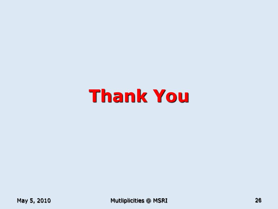 May 5, 2010 Mutliplicities @ MSRI 26 Thank You