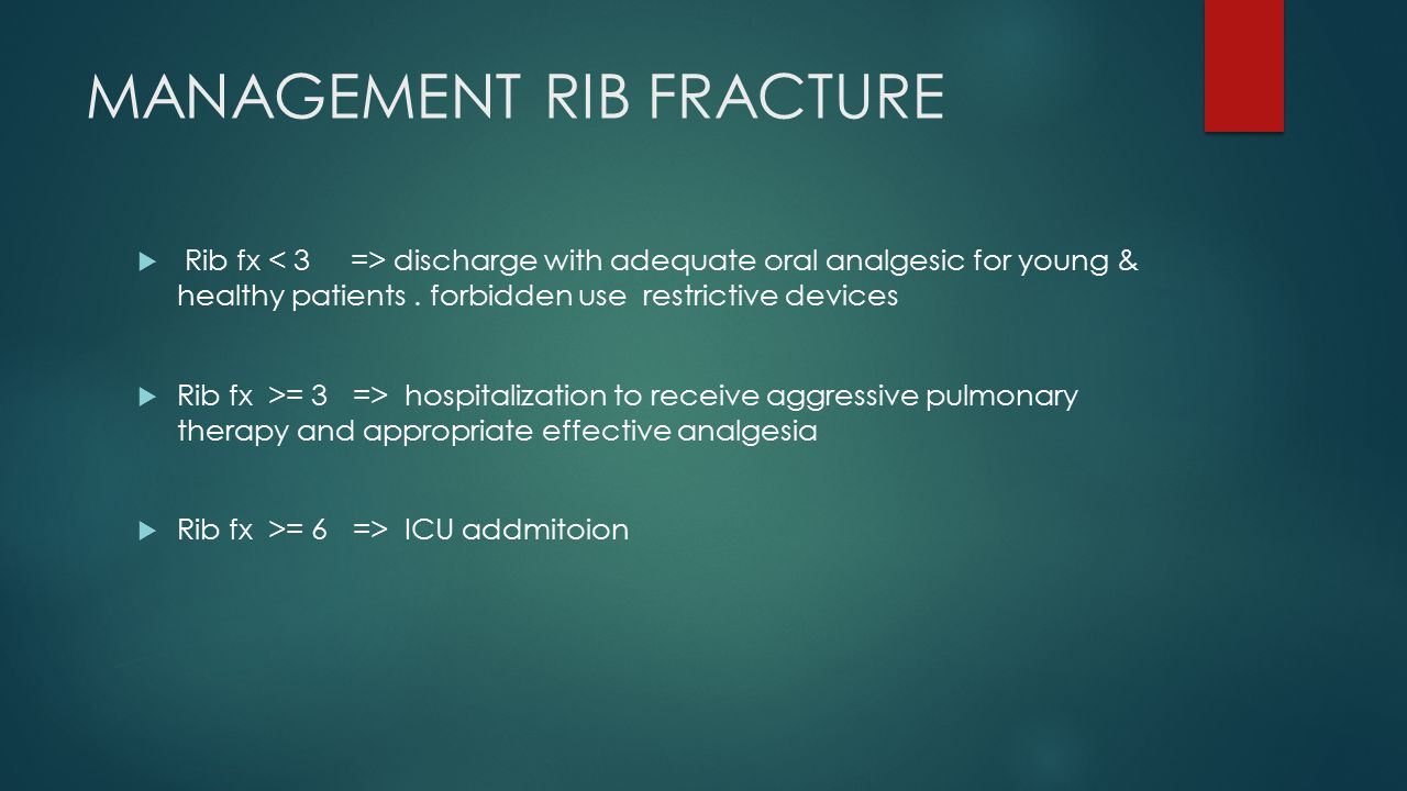 MANAGEMENT RIB FRACTURE  Rib fx discharge with adequate oral analgesic for young & healthy patients. forbidden use restrictive devices  Rib fx >= 3