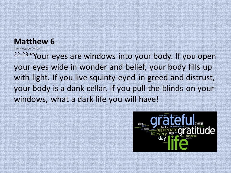 "Matthew 6 The Message (MSG) 22-23 ""Your eyes are windows into your body. If you open your eyes wide in wonder and belief, your body fills up with ligh"