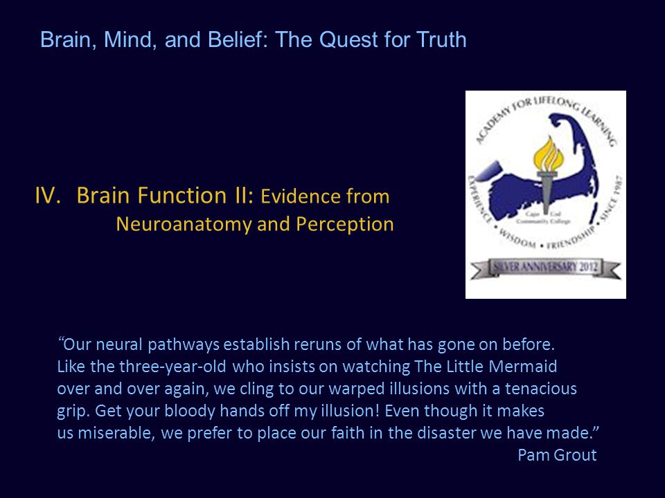 "IV.Brain Function II: Evidence from Neuroanatomy and Perception Brain, Mind, and Belief: The Quest for Truth ""Our neural pathways establish reruns of"