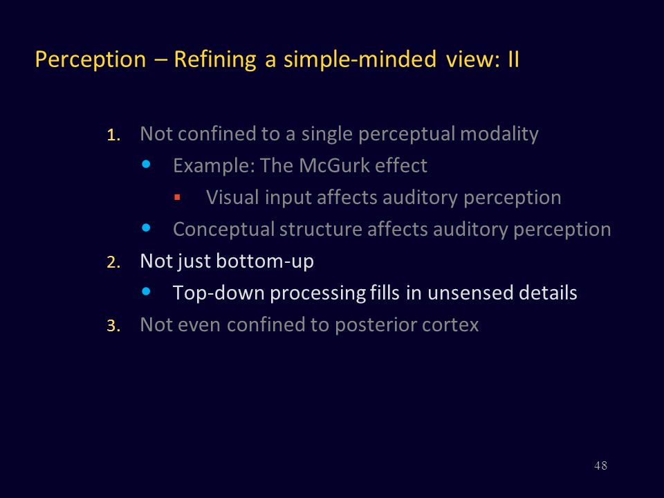 Perception – Refining a simple-minded view: II 1. Not confined to a single perceptual modality Example: The McGurk effect  Visual input affects audit