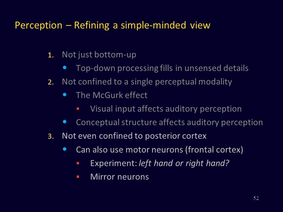 Perception – Refining a simple-minded view 1. Not just bottom-up Top-down processing fills in unsensed details 2. Not confined to a single perceptual