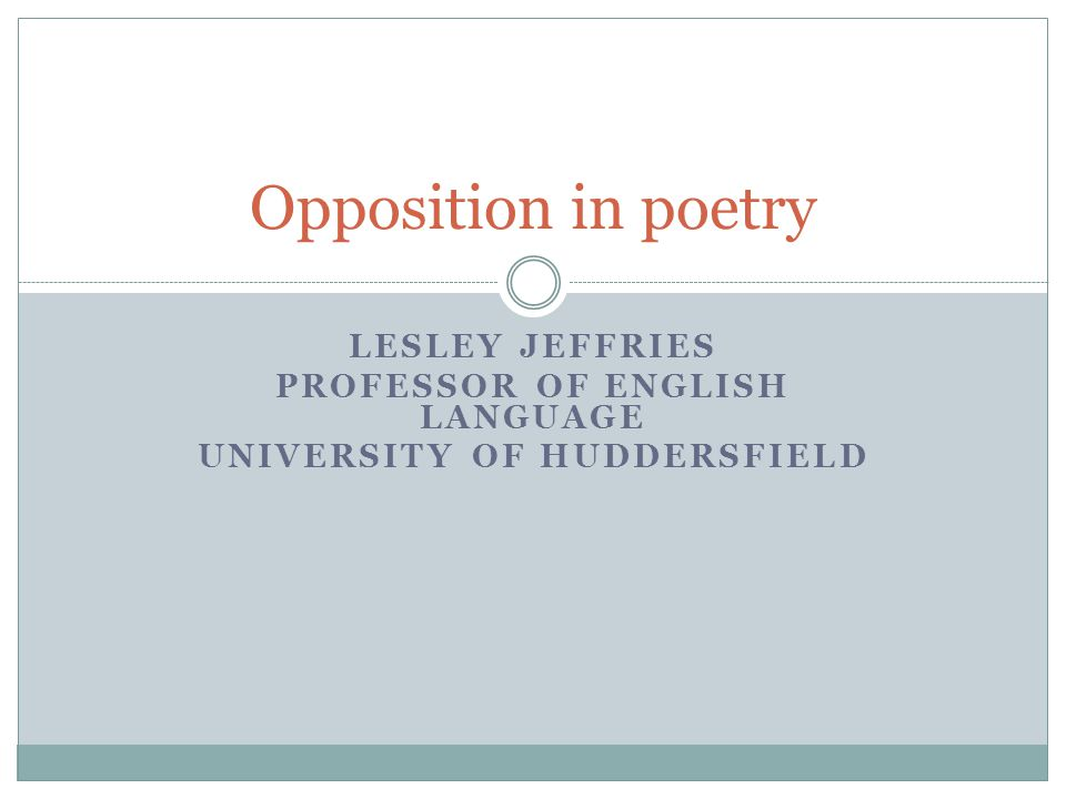 LESLEY JEFFRIES PROFESSOR OF ENGLISH LANGUAGE UNIVERSITY OF HUDDERSFIELD Opposition in poetry