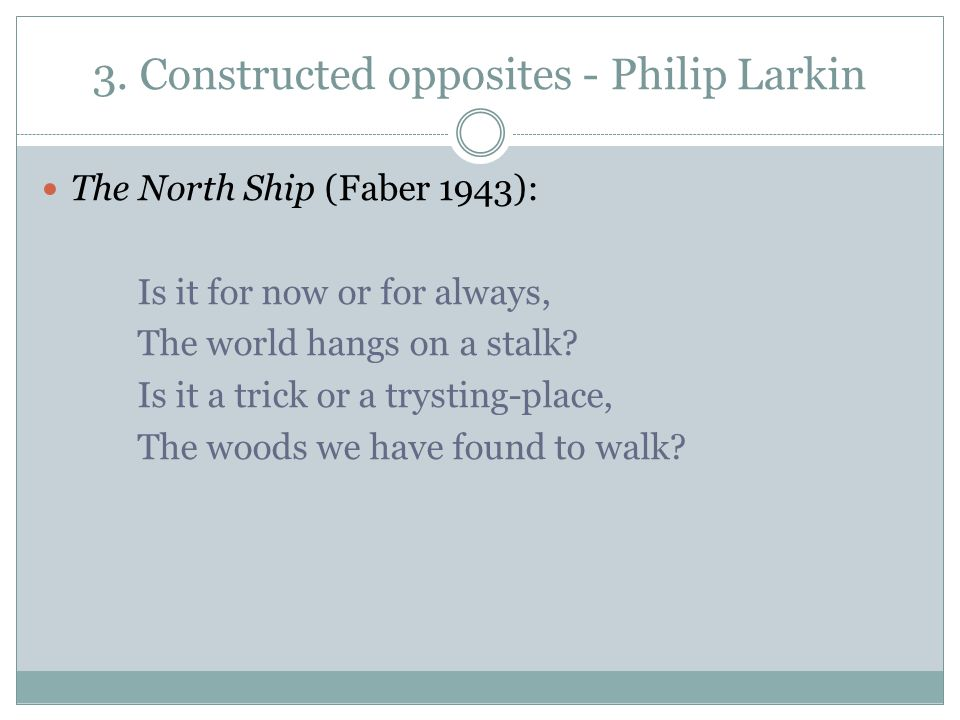 3. Constructed opposites - Philip Larkin The North Ship (Faber 1943): Is it for now or for always, The world hangs on a stalk? Is it a trick or a trys