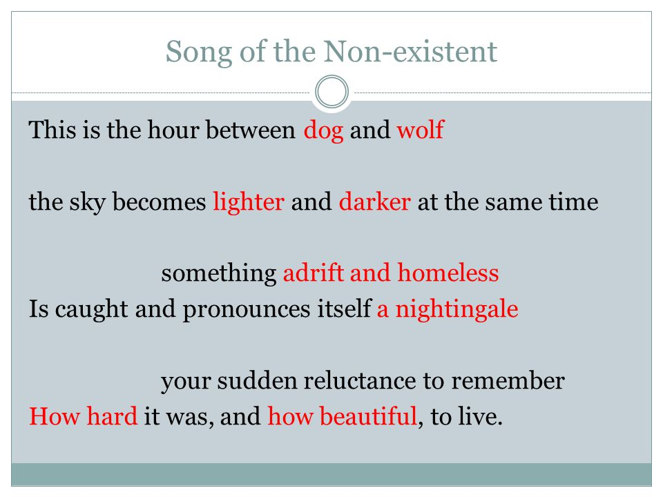 Song of the Non-existent This is the hour between dog and wolf the sky becomes lighter and darker at the same time something adrift and homeless Is caught and pronounces itself a nightingale your sudden reluctance to remember How hard it was, and how beautiful, to live.