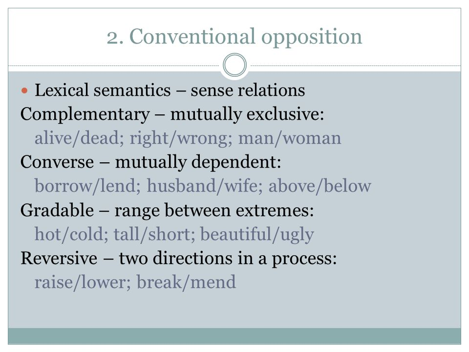 2. Conventional opposition Lexical semantics – sense relations Complementary – mutually exclusive: alive/dead; right/wrong; man/woman Converse – mutua
