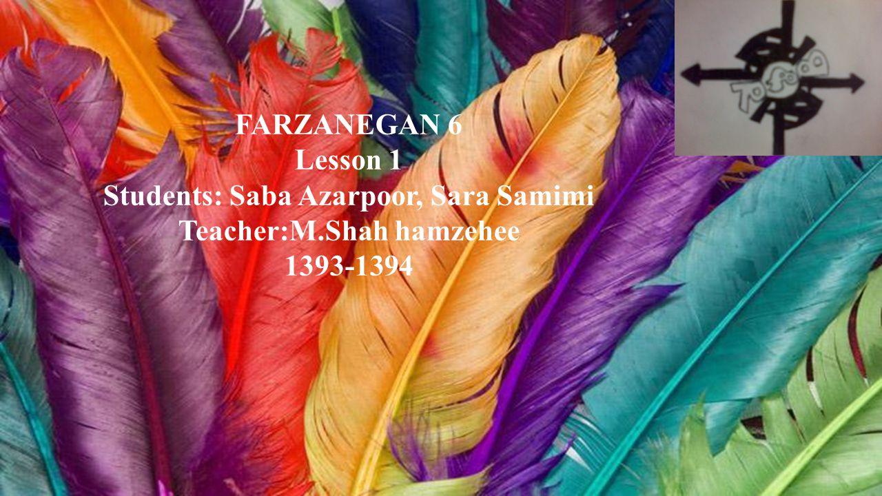 FARZANEGAN 6 Lesson 1 Students: Saba Azarpoor, Sara Samimi Teacher:M.Shah hamzehee 1393-1394