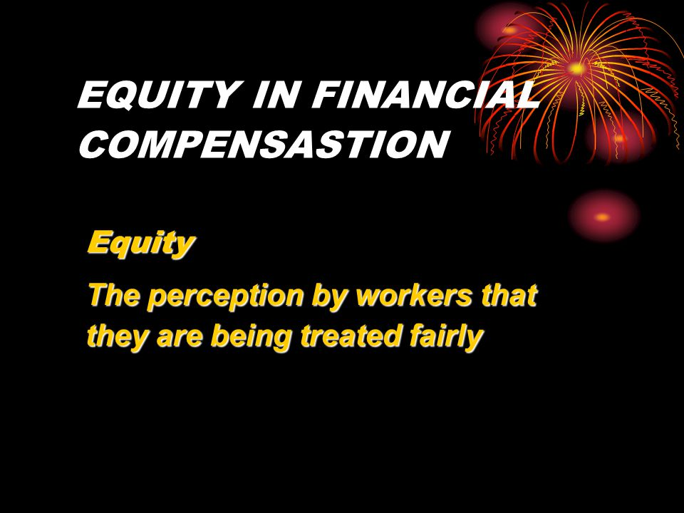 EQUITY IN FINANCIAL COMPENSASTION Equity The perception by workers that they are being treated fairly