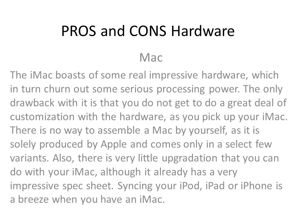 PROS and CONS Price PC With production costs coming down drastically, and a lot more players entering the PC manufacturing industry, you can get yourself a computer with a decent configuration for less than a basic television set.