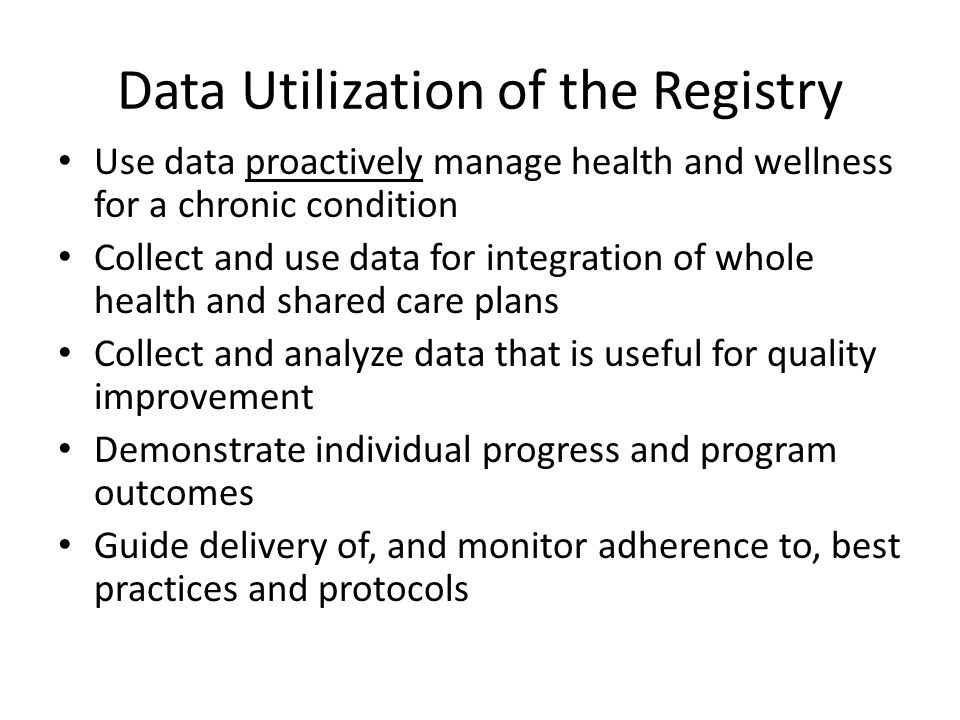 Data Utilization of the Registry Use data proactively manage health and wellness for a chronic condition Collect and use data for integration of whole